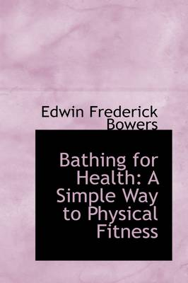 Bathing for Health A Simple Way to Physical Fitness by Edwin Frederick Bowers