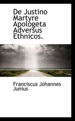 de Justino Martyre Apologeta Adversus Ethnicos. by Franciscus Johannes Junius