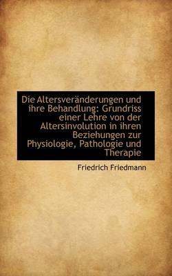 Die Altersver Nderungen Und Ihre Behandlung Grundriss Einer Lehre Von Der Altersinvolution in Ihren by Friedrich Friedmann