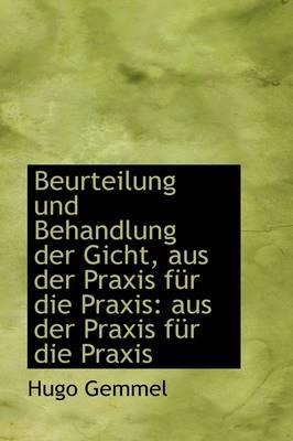 Beurteilung Und Behandlung Der Gicht, Aus Der Praxis Fur Die Praxis Aus Der Praxis Fur Die Praxis by Hugo Gemmel
