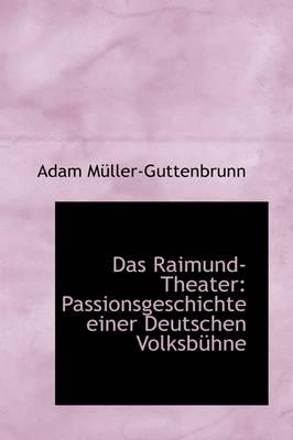 Das Raimund-Theater Passionsgeschichte Einer Deutschen Volksb Hne by Adam Mller-Guttenbrunn
