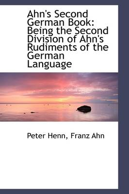 Ahn's Second German Book Being the Second Division of Ahn's Rudiments of the German Language by Peter Henn