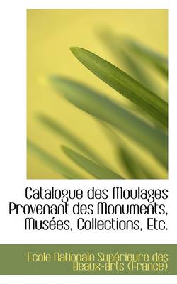 Catalogue Des Moulages Provenant Des Monuments, Musees, Collections, Etc. by Suprieure Des Beaux-Arts (F Nationale Suprieure Des Beaux-Arts (F, Nationale Sup Rieure Des Beaux-Arts (F
