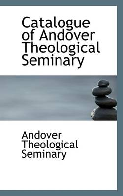 Catalogue of Andover Theological Seminary by Andover Theological Seminary