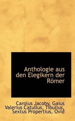 Anthologie Aus Den Elegikern Der R Mer by Carolus Jacoby
