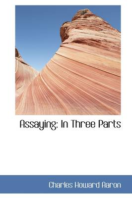 Assaying In Three Parts by Charles Howard Aaron