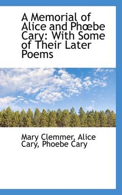 A Memorial of Alice and Phbe Cary With Some of Their Later Poems by Mary Clemmer