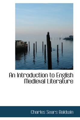 An Introduction to English Medieval Literature by Charles Sears Baldwin