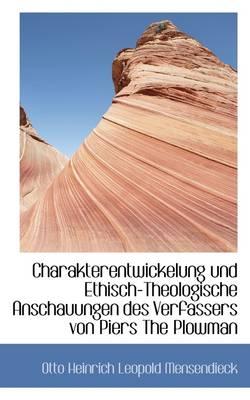 Charakterentwickelung Und Ethisch-Theologische Anschauungen Des Verfassers Von Piers the Plowman by Otto Heinrich Leopold Mensendieck