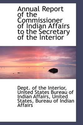 Annual Report of the Commissioner of Indian Affairs to the Secretary of the Interior by Dept Of the Interior