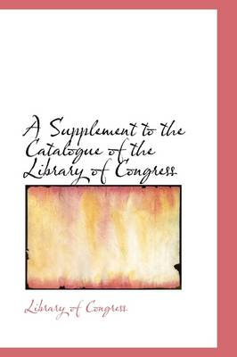 A Supplement to the Catalogue of the Library of Congress by Professor Library Of Congress