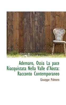 Ademaro, Ossia La Pace Riacquistata Nella Valle D'Aosta Racconto Contemporaneo by Giuseppe Palmero
