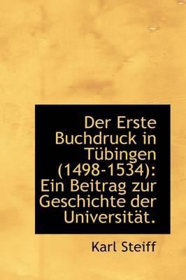 Der Erste Buchdruck in T Bingen (1498-1534) Ein Beitrag Zur Geschichte Der Universit T. by Karl Steiff