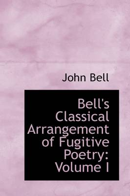 Bell's Classical Arrangement of Fugitive Poetry Volume I by John (Toledo International Centre for Peace) Bell