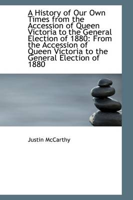 A History of Our Own Times from the Accession of Queen Victoria to the General Election of 1880 Fro by Professor of History Justin (University of Louisville) McCarthy