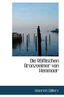 Die Romischen Bronzeeimer Von Hemmoor by Heinrich Willers