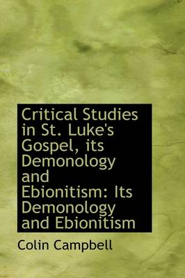 Critical Studies in St. Luke's Gospel, Its Demonology and Ebionitism Its Demonology and Ebionitism by Lady Colin Campbell