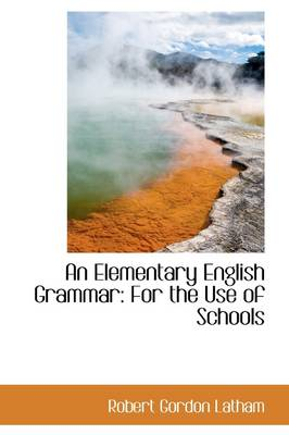 An Elementary English Grammar For the Use of Schools by Robert Gordon Latham