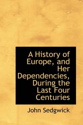 A History of Europe, and Her Dependencies, During the Last Four Centuries by John (London Metropolitan University UK) Sedgwick