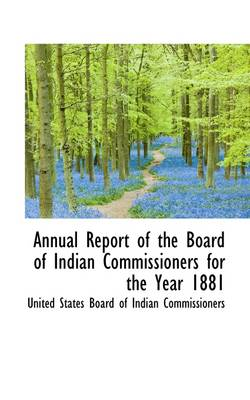 Annual Report of the Board of Indian Commissioners for the Year 1881 by Board Of Indian Commissioners States Board of Indian Commissioners, States Board of Indian Commissioners