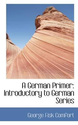 A German Primer Introductory to German Series by George Fisk Comfort