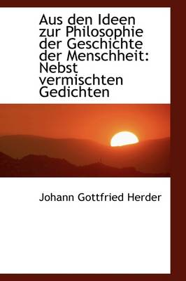 Aus Den Ideen Zur Philosophie Der Geschichte Der Menschheit Nebst Vermischten Gedichten by Johann Gottfried Herder