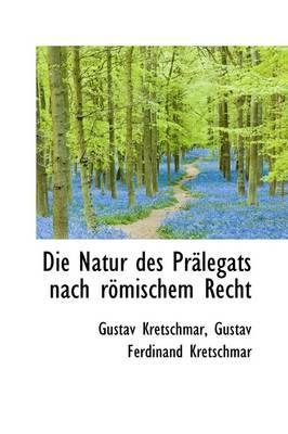 Die Natur Des PR Legats Nach R Mischem Recht by Gustav Kretschmar