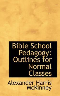 Bible School Pedagogy Outlines for Normal Classes by Alexander Harris McKinney