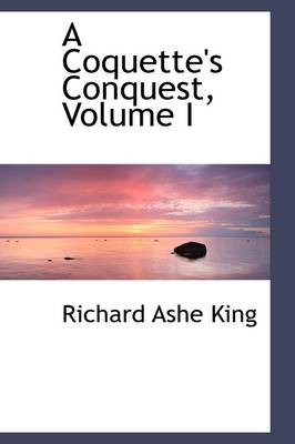 A Coquette's Conquest, Volume I by Richard Ashe King