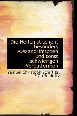 Die Hellenistischen, Besonders Alexandrinischen Und Sonst Schwierigen Verbalformen by Samuel Christoph Schirlitz