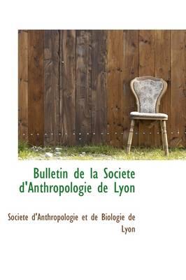 Bulletin de La Soci T D'Anthropologie de Lyon by Et De Biologie De Lyon D'Anthropologie Et De Biologie De Lyon, D'Anthropologie Et De Biologie De Lyon