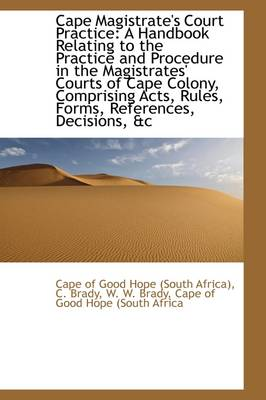 Cape Magistrate's Court Practice A Handbook Relating to the Practice and Procedure in the Magistrat by Cape Of Good Hope (South Africa)