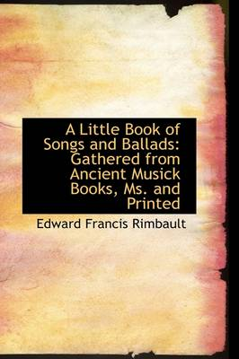 A Little Book of Songs and Ballads Gathered from Ancient Musick Books, Ms. and Printed by Edward Francis Rimbault