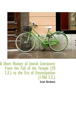 A Short History of Jewish Literature From the Fall of the Temple (70 C.E.) to the Era of Emancipati by Professor Israel Abrahams