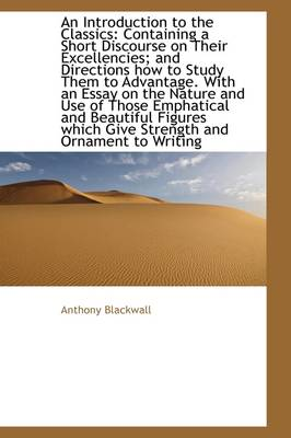 An Introduction to the Classics Containing a Short Discourse on Their Excellencies and Directions by Anthony Blackwall
