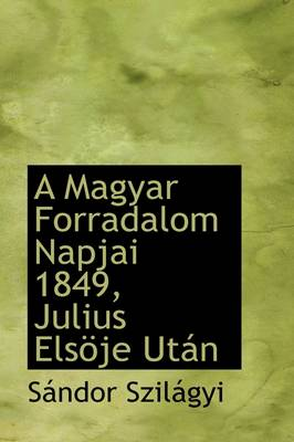 A Magyar Forradalom Napjai 1849, Julius Els Je UT N by Sndor Szilgyi, S Ndor Szil Gyi