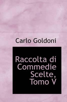 Raccolta Di Commedie Scelte, Tomo V by Carlo Goldoni