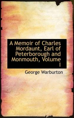 A Memoir of Charles Mordaunt, Earl of Peterborough and Monmouth, Volume I by George Warburton