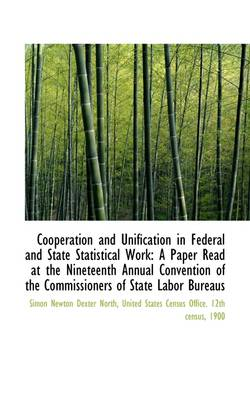 Cooperation and Unification in Federal and State Statistical Work A Paper Read at the Nineteenth an by Simon Newton Dexter North