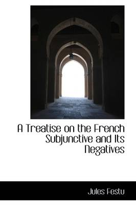 A Treatise on the French Subjunctive and Its Negatives by Jules Festu
