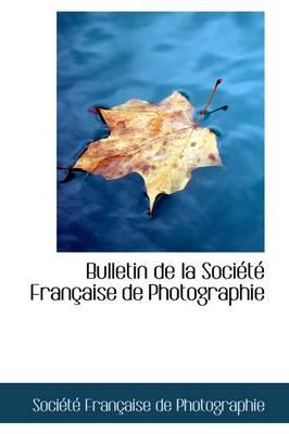 Bulletin de La Soci T Fran Aise de Photographie by Socit Franaise De Photographie, Soci T Fran Aise De Photographie