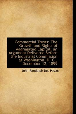 Commercial Trusts The Growth and Rights of Aggregated Capital; An Argument Delivered Before the Ind by John Randolph Dos Passos