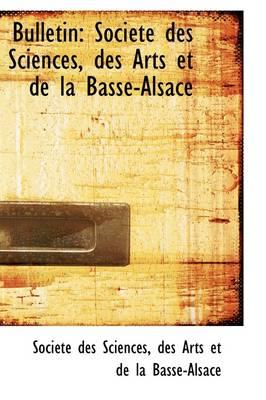 Bulletin Soci T Des Sciences, Des Arts Et de La Basse-Alsace by Socit Des Sciences, Soci T Des Sciences