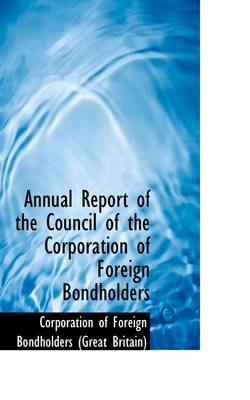 Annual Report of the Council of the Corporation of Foreign Bondholders by Foreign Bondholders (Great Britain) Of Foreign Bondholders (Great Britain), Of Foreign Bondholders (Great Britain)