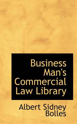 Business Man's Commercial Law Library by Albert Sidney Bolles