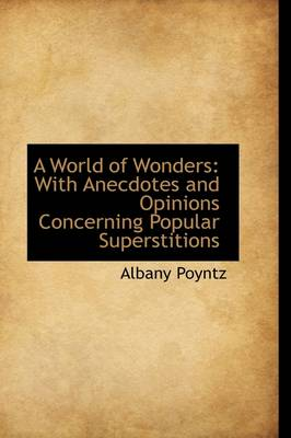 A World of Wonders With Anecdotes and Opinions Concerning Popular Superstitions by Albany Poyntz