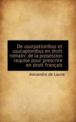 de Usurpationibus Et Usucapionibus En Droit Romain de La Possession Requise Pour Prescrire En Droit by Alexandre De Laune