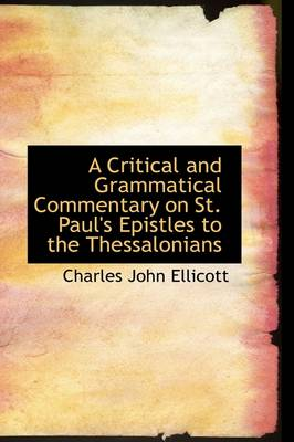 A Critical and Grammatical Commentary on St. Paul's Epistles to the Thessalonians by Charles John Ellicott