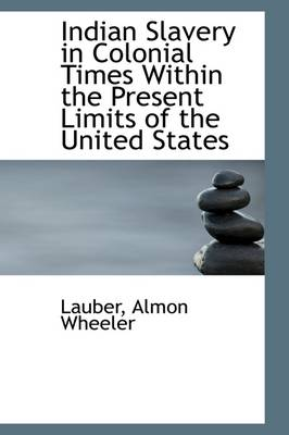 Indian Slavery in Colonial Times Within the Present Limits of the United States by Lauber Almon Wheeler