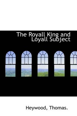 The Royall King and Loyall Subject by Heywood Thomas